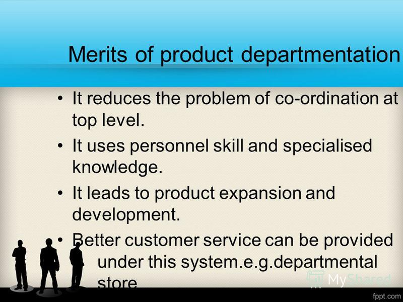 Merits of product departmentation It reduces the problem of co-ordination at top level. It uses personnel skill and specialised knowledge. It leads to product expansion and development. Better customer service can be provided under this system.e.g.de