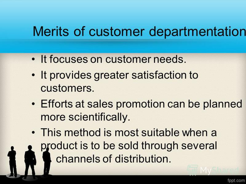 Merits of customer departmentation It focuses on customer needs. It provides greater satisfaction to customers. Efforts at sales promotion can be planned more scientifically. This method is most suitable when a product is to be sold through several c