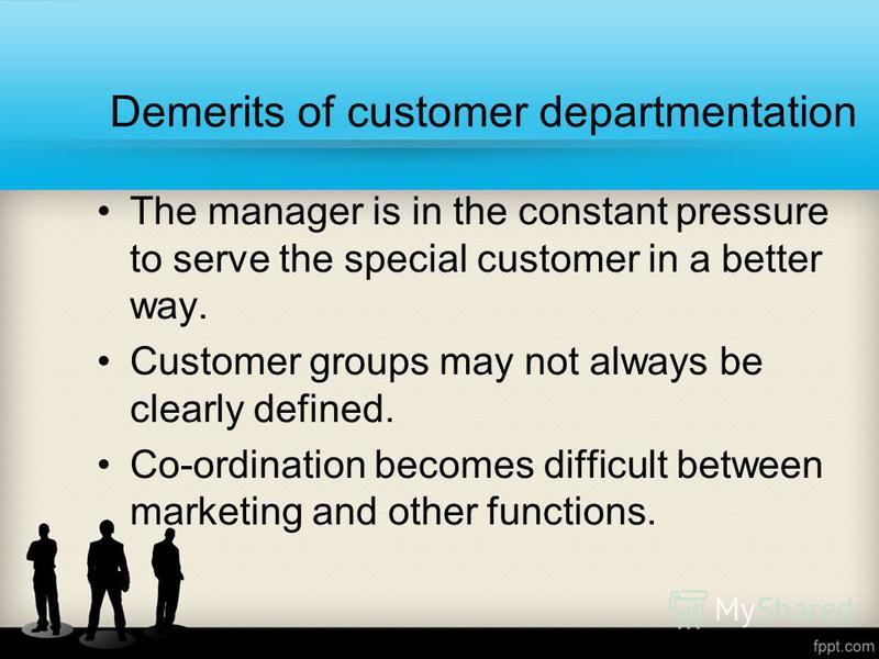 Demerits of customer departmentation The manager is in the constant pressure to serve the special customer in a better way. Customer groups may not always be clearly defined. Co-ordination becomes difficult between marketing and other functions.