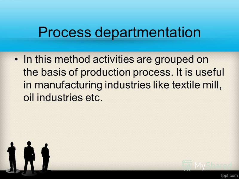 Process departmentation In this method activities are grouped on the basis of production process. It is useful in manufacturing industries like textile mill, oil industries etc.