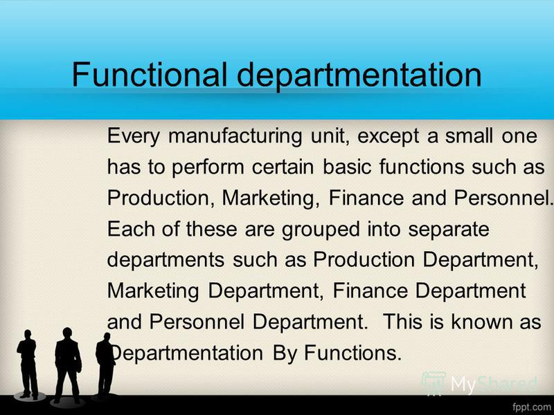 Functional departmentation Every manufacturing unit, except a small one has to perform certain basic functions such as Production, Marketing, Finance and Personnel. Each of these are grouped into separate departments such as Production Department, Ma