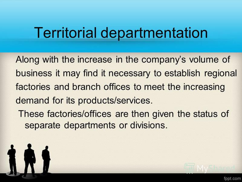 Territorial departmentation Along with the increase in the companys volume of business it may find it necessary to establish regional factories and branch offices to meet the increasing demand for its products/services. These factories/offices are th