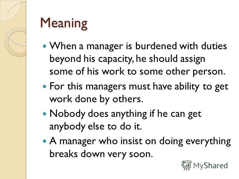 Meaning When a manager is burdened with duties beyond his capacity, he should assign some of his work to some other person. For this managers must have ability to get work done by others. Nobody does anything if he can get anybody else to do it. A ma