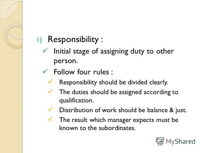 1) Responsibility : Initial stage of assigning duty to other person. Follow four rules : Responsibility should be divided clearly. The duties should be assigned according to qualification. Distribution of work should be balance & just. The result whi