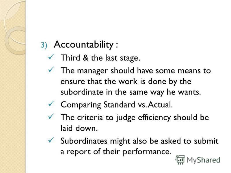 3) Accountability : Third & the last stage. The manager should have some means to ensure that the work is done by the subordinate in the same way he wants. Comparing Standard vs. Actual. The criteria to judge efficiency should be laid down. Subordina