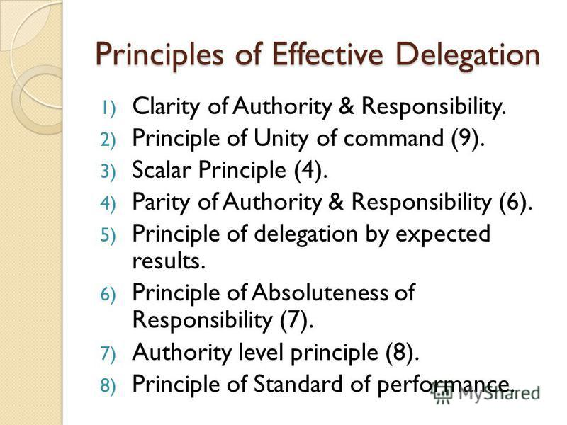 Principles of Effective Delegation 1) Clarity of Authority & Responsibility. 2) Principle of Unity of command (9). 3) Scalar Principle (4). 4) Parity of Authority & Responsibility (6). 5) Principle of delegation by expected results. 6) Principle of A