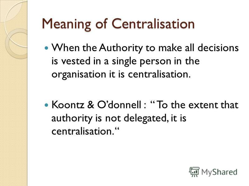 Meaning of Centralisation When the Authority to make all decisions is vested in a single person in the organisation it is centralisation. Koontz & Odonnell : To the extent that authority is not delegated, it is centralisation.