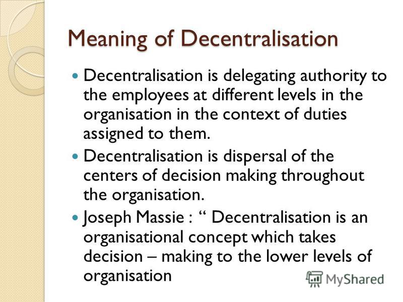 Meaning of Decentralisation Decentralisation is delegating authority to the employees at different levels in the organisation in the context of duties assigned to them. Decentralisation is dispersal of the centers of decision making throughout the or