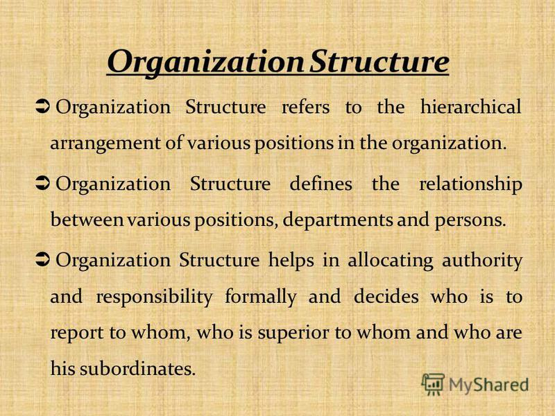 Organization Structure refers to the hierarchical arrangement of various positions in the organization. Organization Structure defines the relationship between various positions, departments and persons. Organization Structure helps in allocating aut