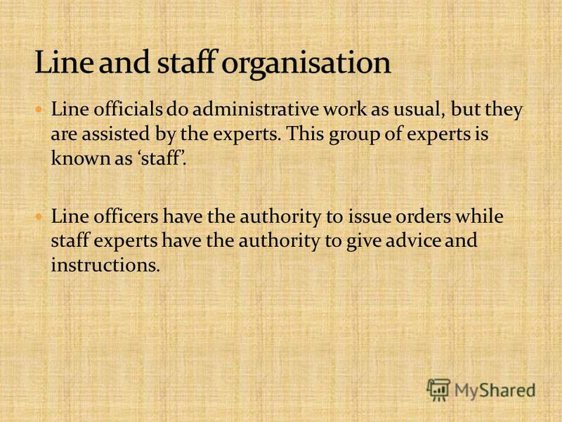 Line officials do administrative work as usual, but they are assisted by the experts. This group of experts is known as staff. Line officers have the authority to issue orders while staff experts have the authority to give advice and instructions.