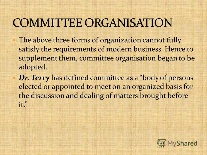 The above three forms of organization cannot fully satisfy the requirements of modern business. Hence to supplement them, committee organisation began to be adopted. Dr. Terry has defined committee as a body of persons elected or appointed to meet on