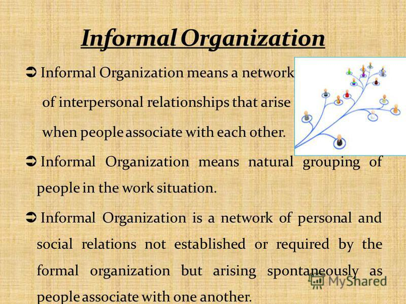 Informal Organization means a network of interpersonal relationships that arise when people associate with each other. Informal Organization means natural grouping of people in the work situation. Informal Organization is a network of personal and so