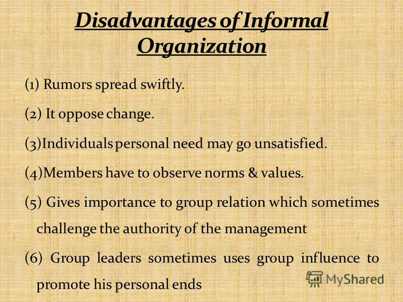 (1) Rumors spread swiftly. (2) It oppose change. (3)Individuals personal need may go unsatisfied. (4)Members have to observe norms & values. (5) Gives importance to group relation which sometimes challenge the authority of the management (6) Group le
