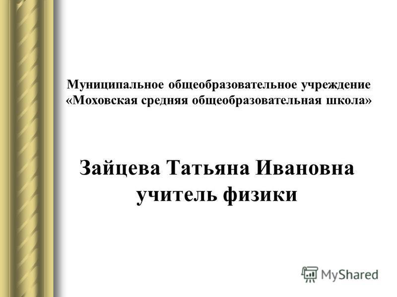 Зайцева Татьяна Ивановна учитель физики Муниципальное общеобразовательное учреждение «Моховская средняя общеобразовательная школа»
