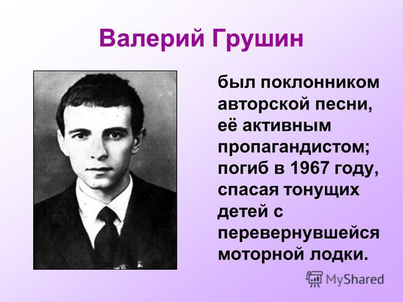 Валерий Грушин был поклонником авторской песни, её активным пропагандистом; погиб в 1967 году, спасая тонущих детей с перевернувшейся моторной лодки.