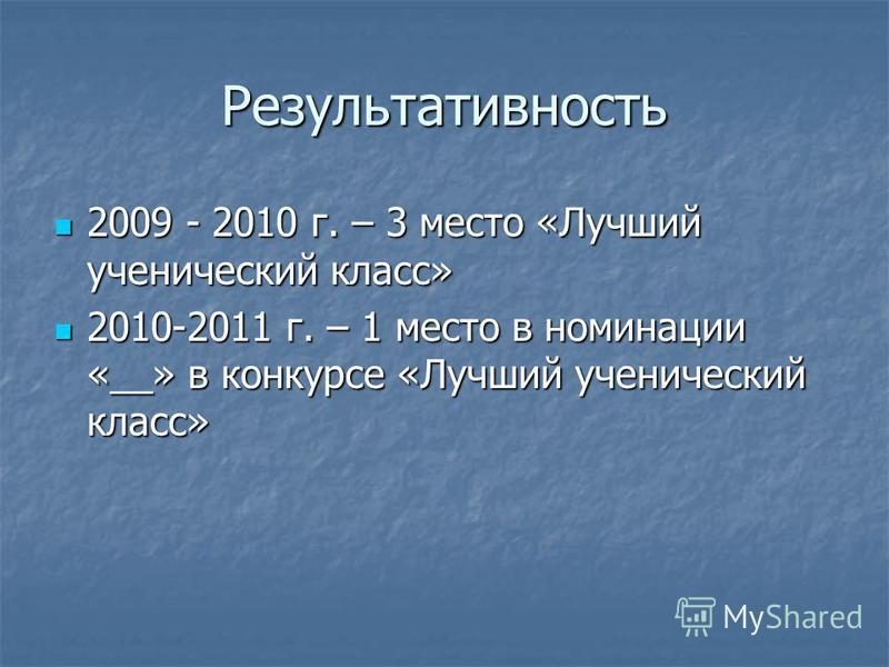 Результативность 2009 - 2010 г. – 3 место «Лучший ученический класс» 2009 - 2010 г. – 3 место «Лучший ученический класс» 2010-2011 г. – 1 место в номинации «__» в конкурсе «Лучший ученический класс» 2010-2011 г. – 1 место в номинации «__» в конкурсе