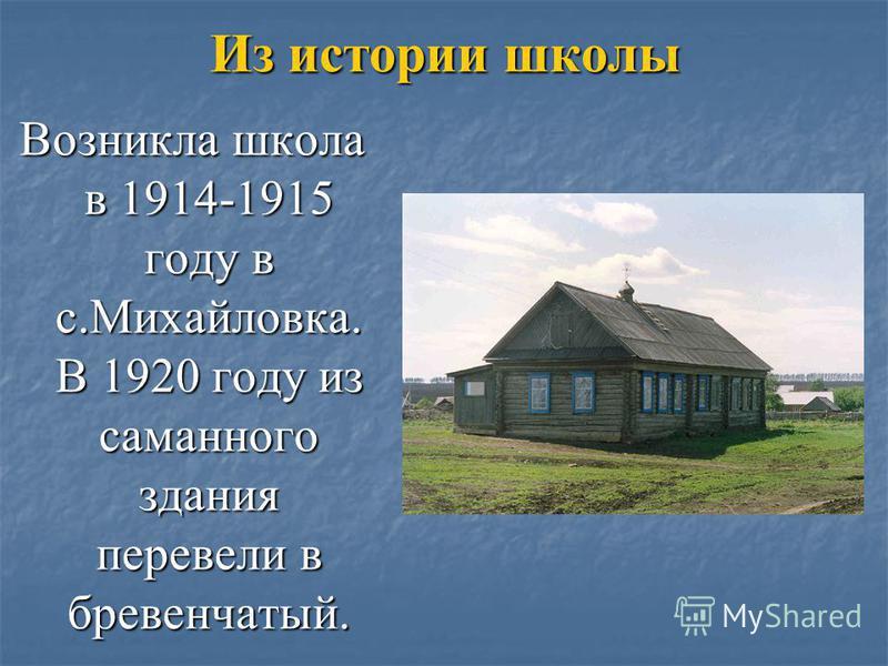 Из истории школы Возникла школа в 1914-1915 году в с.Михайловка. В 1920 году из саманного здания перевели в бревенчатый.