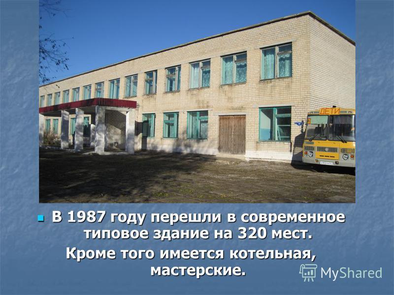 В 1987 году перешли в современное типовое здание на 320 мест. В 1987 году перешли в современное типовое здание на 320 мест. Кроме того имеется котельная, мастерские.