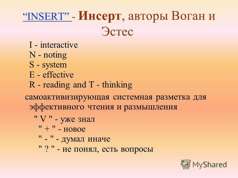 INSERT INSERT - Инсерт, авторы Воган и Эстес I - interactive N - noting S - system E - effective R - reading and T - thinking само активизирующая системная разметка для эффективного чтения и размышления