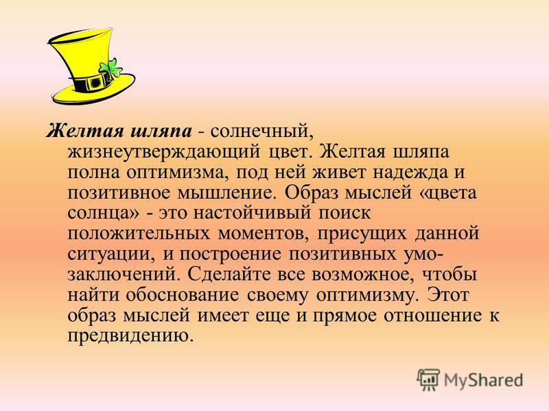Желтая шляпа - солнечный, жизнеутверждающий цвет. Желтая шляпа полна оптимизма, под ней живет надежда и позитивное мышление. Образ мыслей «цвета солнца» - это настойчивый поиск положительных моментов, присущих данной ситуации, и построение позитивны
