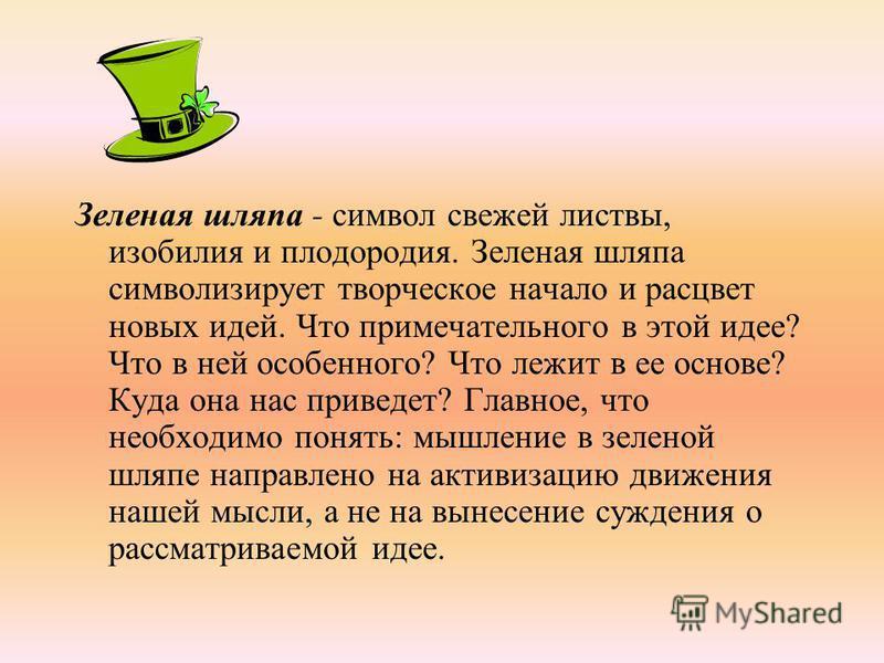 Зеленая шляпа - символ свежей листвы, изобилия и плодородия. Зеленая шляпа символизирует творческое начало и расцвет новых идей. Что примечательного в этой идее? Что в ней особенного? Что лежит в ее основе? Куда она нас приведет? Главное, что необх