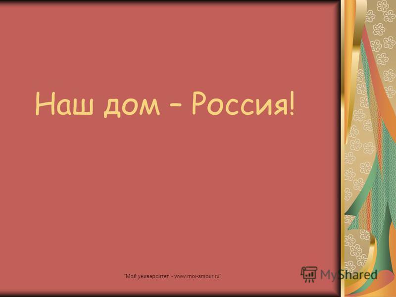 Мой университет - www.moi-amour.ru Наш дом – Россия!