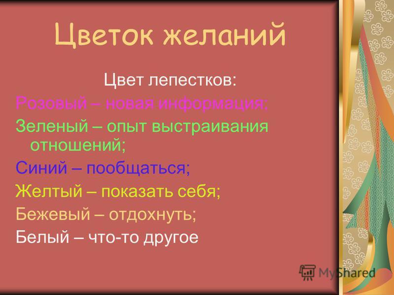 Цветок желаний Цвет лепестков: Розовый – новая информация; Зеленый – опыт выстраивания отношений; Синий – пообщаться; Желтый – показать себя; Бежевый – отдохнуть; Белый – что-то другое