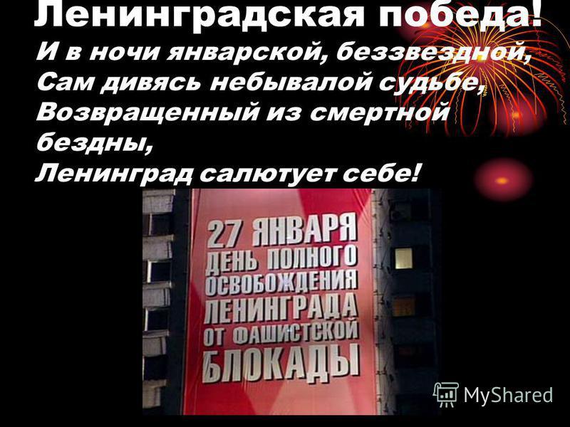 Ленинградская победа! И в ночи январской, беззвездной, Сам дивясь небывалой судьбе, Возвращенный из смертной бездны, Ленинград салютует себе!