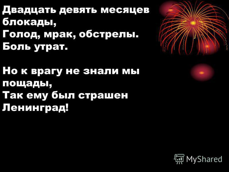 Двадцать девять месяцев блокады, Голод, мрак, обстрелы. Боль утрат. Но к врагу не знали мы пощады, Так ему был страшен Ленинград!