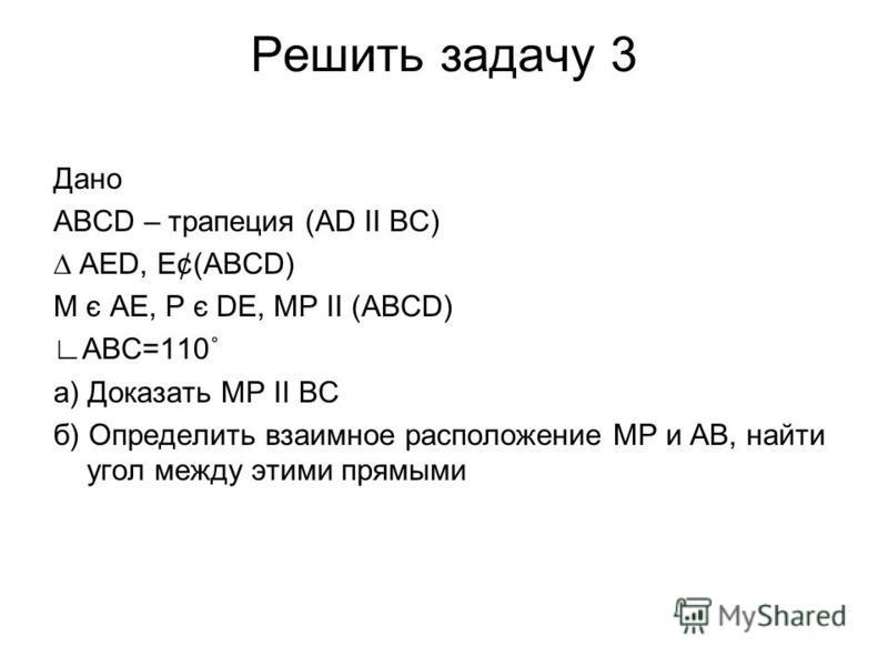 Решить задачу 3 Дано АВСD – трапеция (АD ІІ ВС) АЕD, Е¢(АВСD) М є АЕ, Р є DЕ, МР ІІ (АВСD) АВС=110˚ а) Доказать МР ІІ ВC б) Определить взаимное расположение МР и АВ, найти угол между этими прямыми