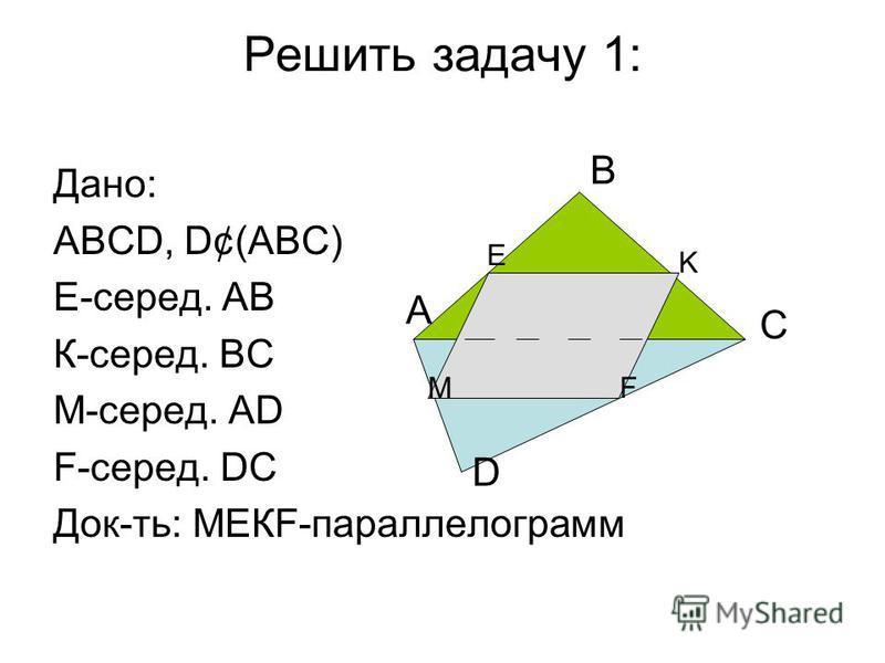 Решить задачу 1: Дано: АВСD, D¢(АВС) Е-серед. АВ К-серед. ВС М-серед. АD F-серед. DС Док-ть: МЕКF-параллелограмм A B C D M E K F