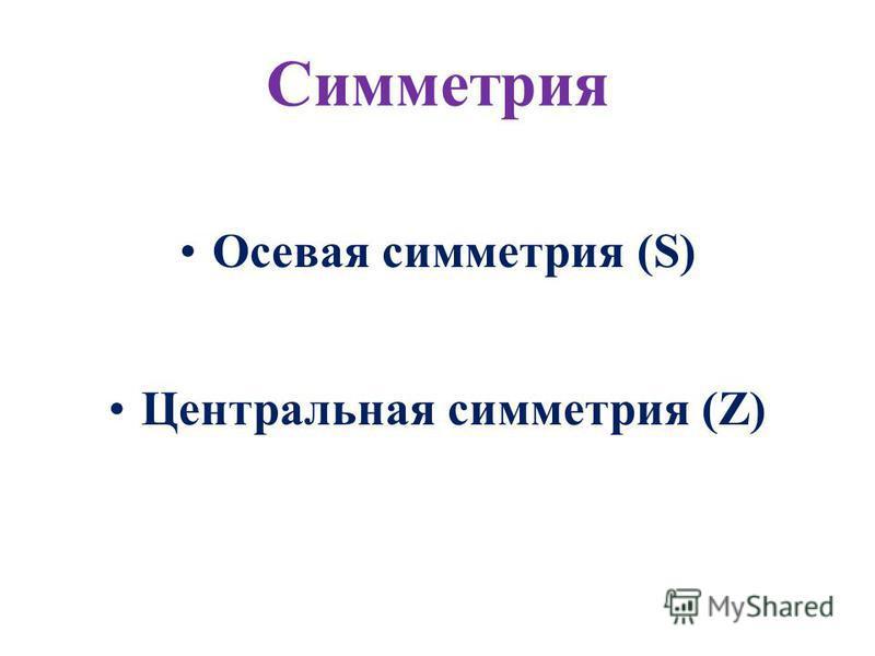 Симметрия Осевая симметрия (S) Центральная симметрия (Z)