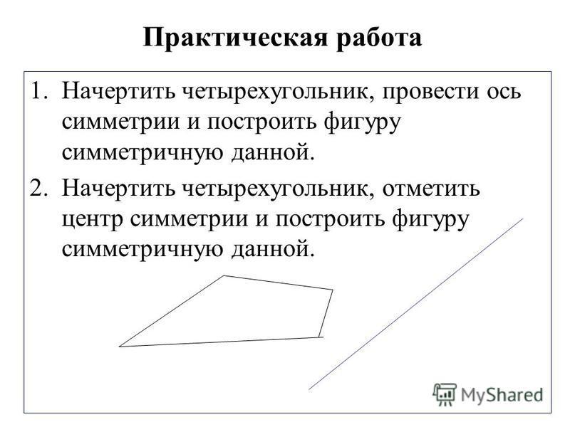 Практическая работа 1. Начертить четырехугольник, провести ось симметрии и построить фигуру симметричную данной. 2. Начертить четырехугольник, отметить центр симметрии и построить фигуру симметричную данной.