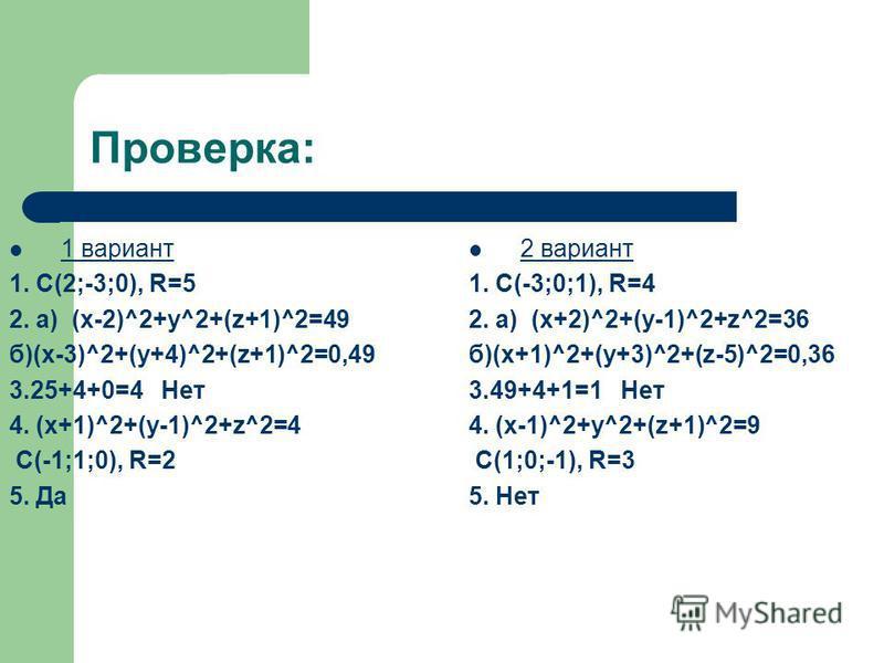 Проверка: 1 вариант 1. С(2;-3;0), R=5 2. a) (x-2)^2+y^2+(z+1)^2=49 б)(x-3)^2+(y+4)^2+(z+1)^2=0,49 3.25+4+0=4 Нет 4. (x+1)^2+(y-1)^2+z^2=4 С(-1;1;0), R=2 5. Да 2 вариант 1. С(-3;0;1), R=4 2. a) (x+2)^2+(y-1)^2+z^2=36 б)(x+1)^2+(y+3)^2+(z-5)^2=0,36 3.4