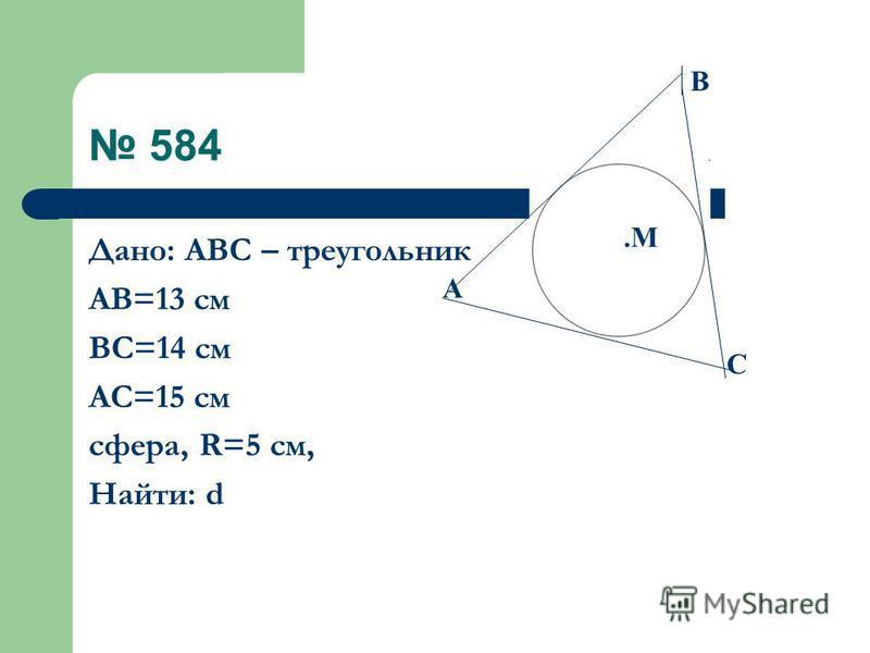 584 Дано: АВС – треугольник АВ=13 см ВС=14 см АС=15 см сфера, R=5 см, Найти: d С А В.М