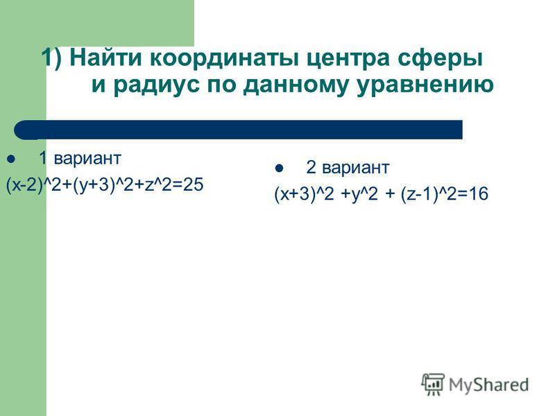 1) Найти координаты центра сферы и радиус по данному уравнению 1 вариант (x-2)^2+(y+3)^2+z^2=25 2 вариант (х+3)^2 +y^2 + (z-1)^2=16
