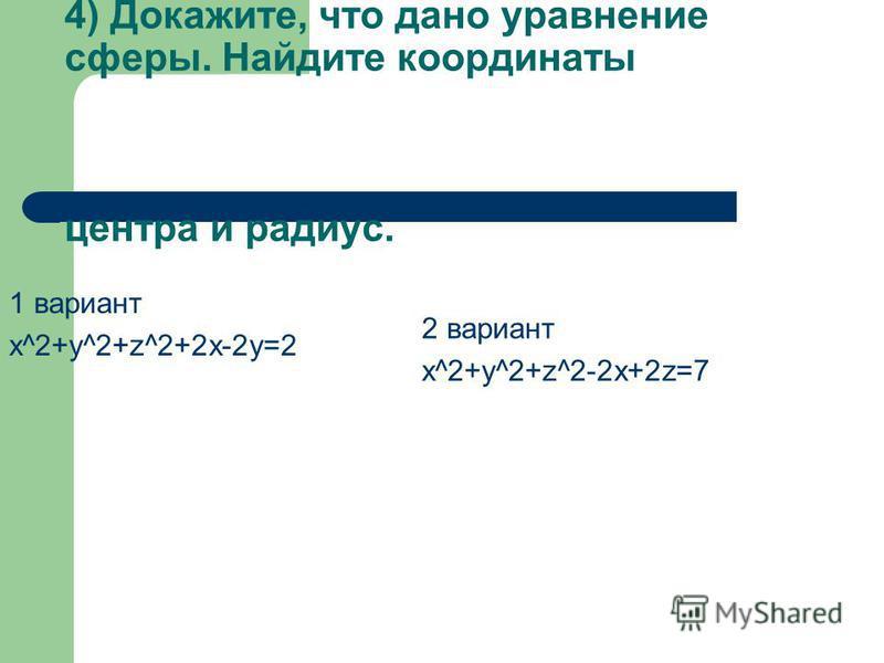 4) Докажите, что дано уравнение сферы. Найдите координаты центра и радиус. 1 вариант x^2+y^2+z^2+2 х-2 у=2 2 вариант x^2+у^2+z^2-2 х+2z=7