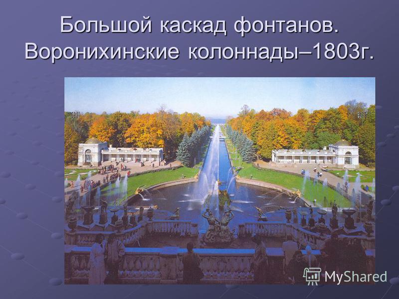 Большой каскад фонтанов. Воронихинские колоннады–1803 г.