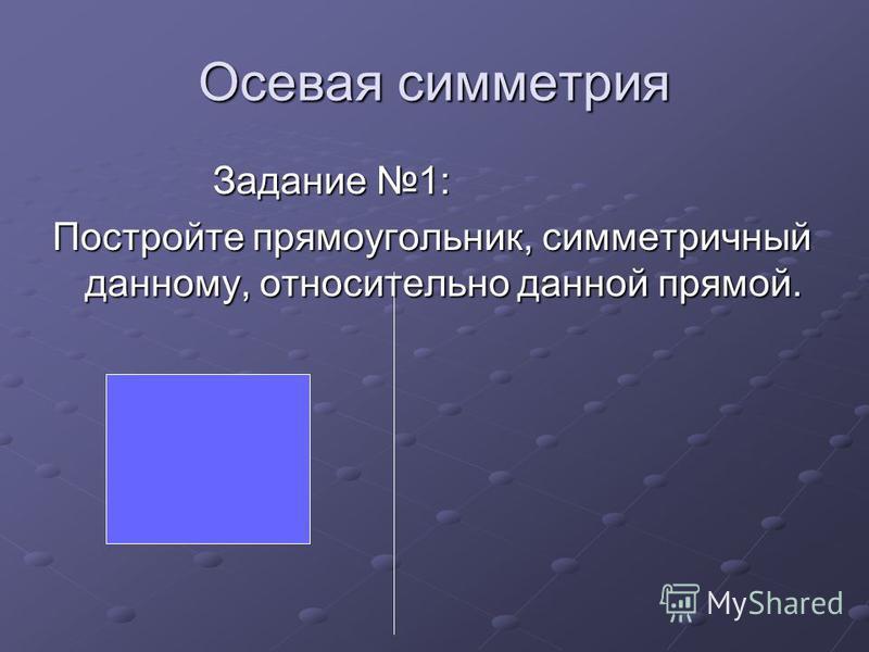 Осевая симметрия Задание 1: Задание 1: Постройте прямоугольник, симметричный данному, относительно данной прямой.