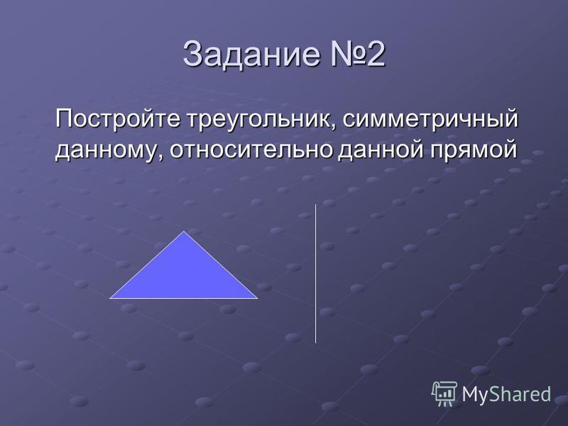 Задание 2 Постройте треугольник, симметричный данному, относительно данной прямой Постройте треугольник, симметричный данному, относительно данной прямой