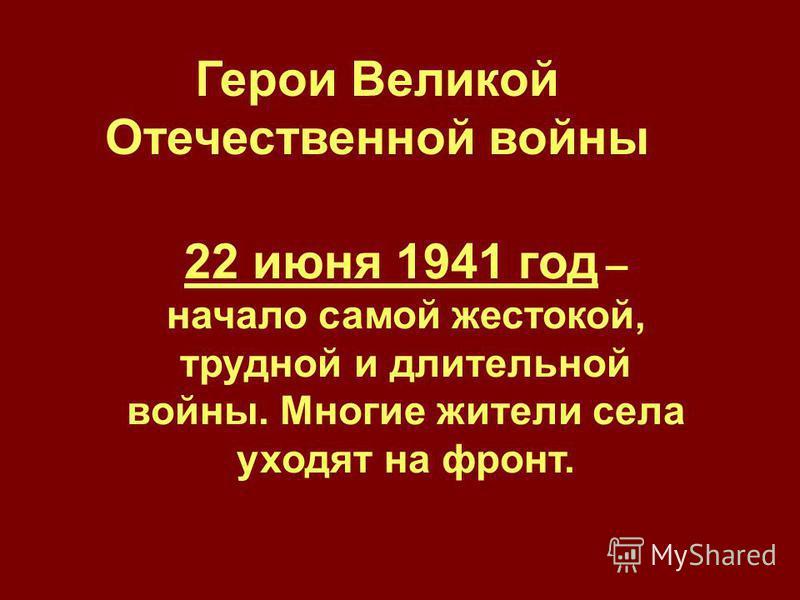 Герои Великой Отечественной войны 22 июня 1941 год – начало самой жестокой, трудной и длительной войны. Многие жители села уходят на фронт.