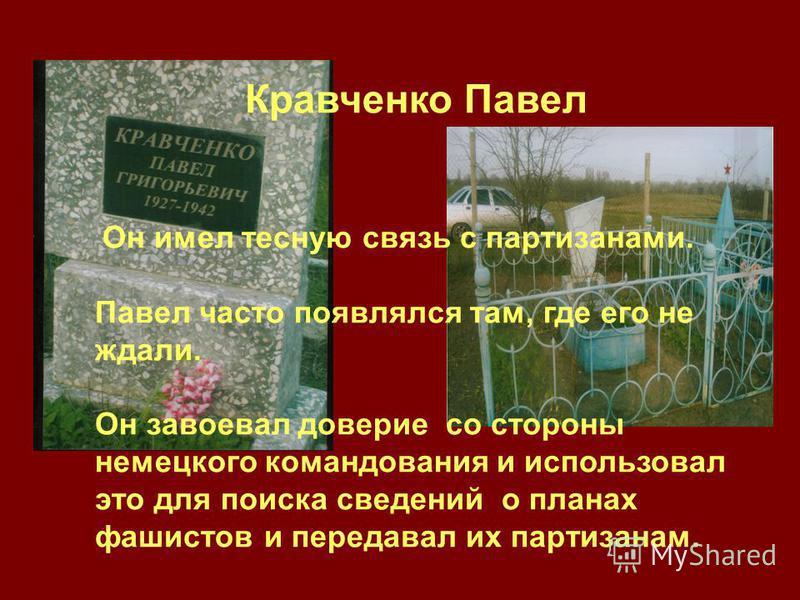 Кравченко Павел Он имел тесную связь с партизанами. Павел часто появлялся там, где его не ждали. Он завоевал доверие со стороны немецкого командования и использовал это для поиска сведений о планах фашистов и передавал их партизанам.