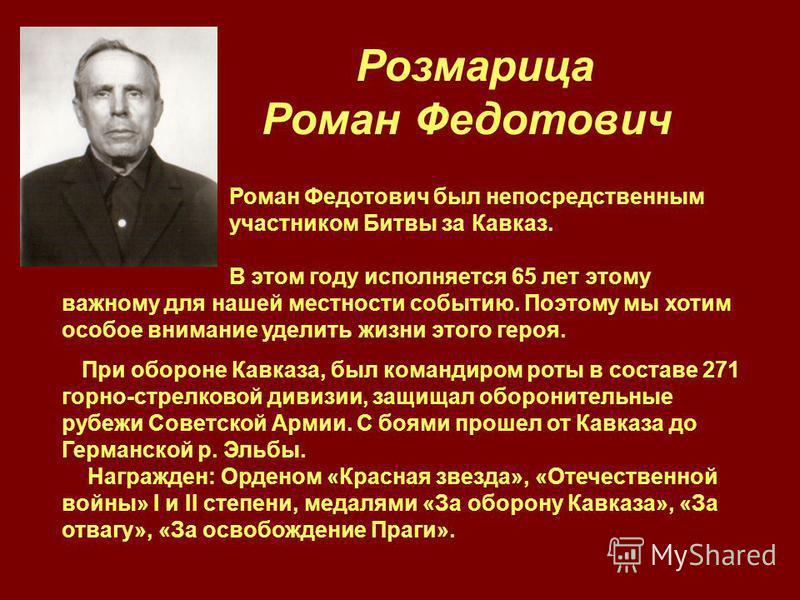 Роман Федотович был непосредственным участником Битвы за Кавказ. В этом году исполняется 65 лет этому важному для нашей местности событию. Поэтому мы хотим особое внимание уделить жизни этого героя. При обороне Кавказа, был командиром роты в составе