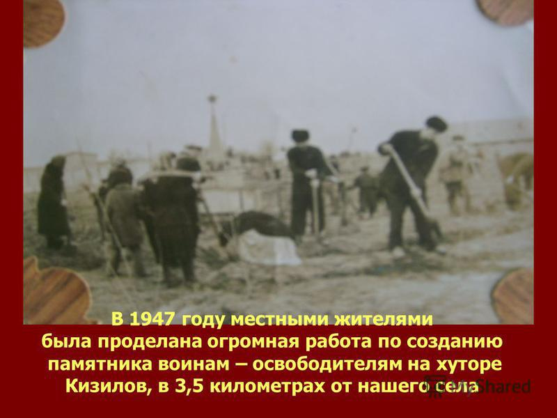 В 1947 году местными жителями была проделана огромная работа по созданию памятника воинам – освободителям на хуторе Кизилов, в 3,5 километрах от нашего села