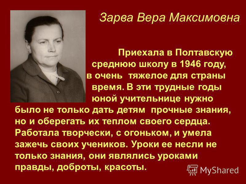 Зарва Вера Максимовна Приехала в Полтавскую среднюю школу в 1946 году, в очень тяжелое для страны время. В эти трудные годы юной учительнице нужно было не только дать детям прочные знания, но и оберегать их теплом своего сердца. Работала творчески, с