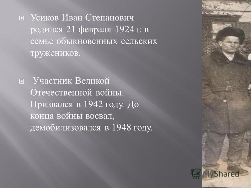 Усиков Иван Степанович родился 21 февраля 1924 г. в семье обыкновенных сельских тружеников. Участник Великой Отечественной войны. Призвался в 1942 году. До конца войны воевал, демобилизовался в 1948 году.