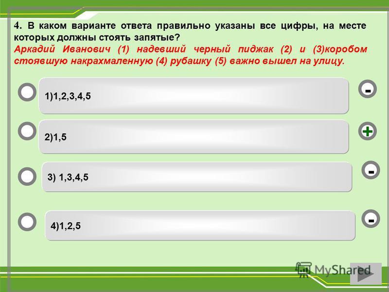 4. В каком варианте ответа правильно указаны все цифры, на месте которых должны стоять запятые? Аркадий Иванович (1) надевший черный пиджак (2) и (3)коробом стоявшую накрахмаленную (4) рубашку (5) важно вышел на улицу. 2)1,5 3) 1,3,4,5 4)1,2,5 1)1,2,