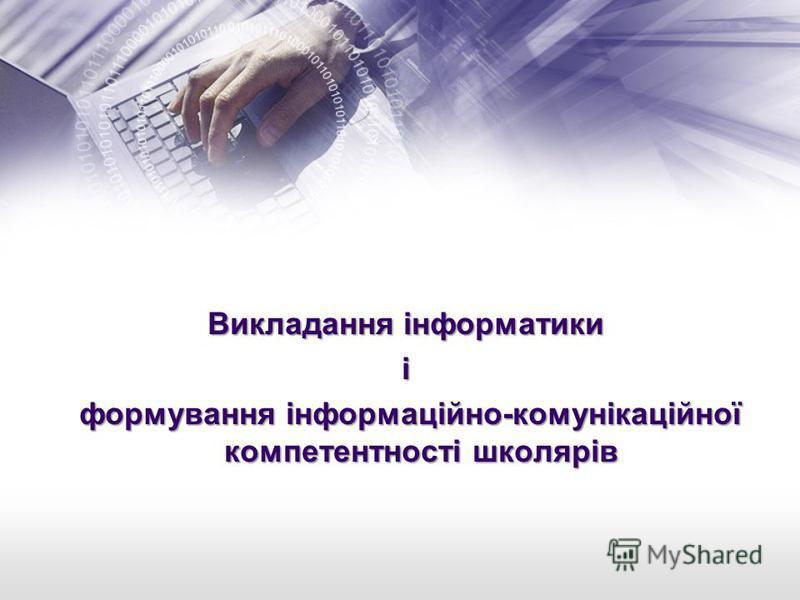 Викладання інформатики і формування інформаційно-комунікаційної компетентності школярів формування інформаційно-комунікаційної компетентності школярів