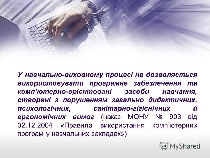 У навчально-виховному процесі не дозволяється використовувати програмне забезпечення та компютерно-орієнтовані засоби навчання, створені з порушенням загально дидактичних, психологічних, санітарно-гігієнічних й ергономічних вимог (наказ МОНУ 903 від