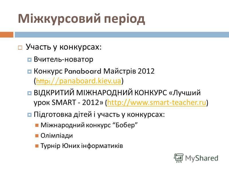 Міжкурсовий період Участь у конкурсах : Вчитель - новатор Конкурс Panaboard Майстрів 2012 (http://panaboard.kiev.ua)http://panaboard.kiev.ua ВІДКРИТИЙ МІЖНАРОДНИЙ КОНКУРС « Лучший урок SMART - 2012» (http://www.smart-teacher.ru)http://www.smart-teach